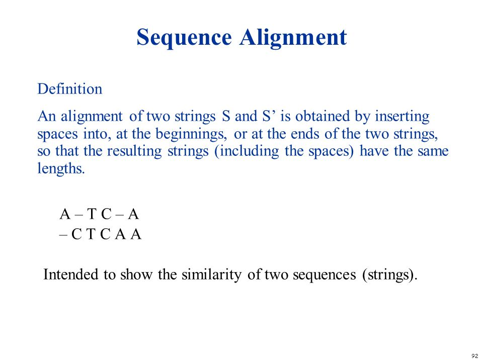 92 Sequence Alignment Definition An alignment of two strings S and S is obtained by inserting spaces into, at the beginnings, or at the ends of the tw