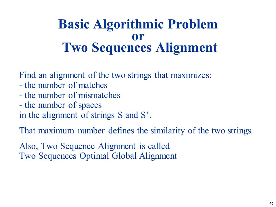 95 Basic Algorithmic Problem or Two Sequences Alignment Find an alignment of the two strings that maximizes: - the number of matches - the number of m