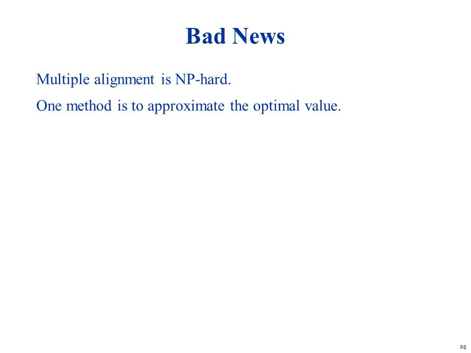 98 Bad News Multiple alignment is NP-hard. One method is to approximate the optimal value.