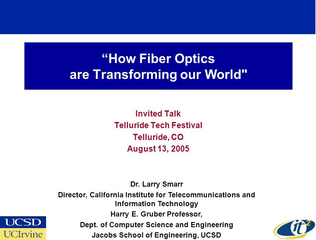 How Fiber Optics are Transforming our World Invited Talk Telluride Tech Festival Telluride, CO August 13, 2005 Dr.