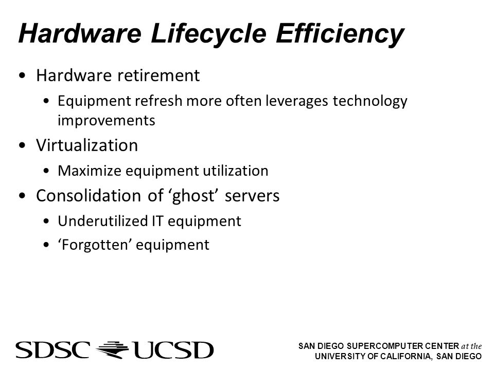 SAN DIEGO SUPERCOMPUTER CENTER at the UNIVERSITY OF CALIFORNIA, SAN DIEGO Hardware Lifecycle Efficiency Hardware retirement Equipment refresh more often leverages technology improvements Virtualization Maximize equipment utilization Consolidation of ghost servers Underutilized IT equipment Forgotten equipment