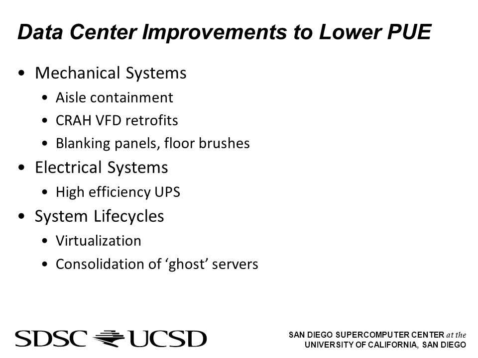 SAN DIEGO SUPERCOMPUTER CENTER at the UNIVERSITY OF CALIFORNIA, SAN DIEGO Data Center Improvements to Lower PUE Mechanical Systems Aisle containment CRAH VFD retrofits Blanking panels, floor brushes Electrical Systems High efficiency UPS System Lifecycles Virtualization Consolidation of ghost servers
