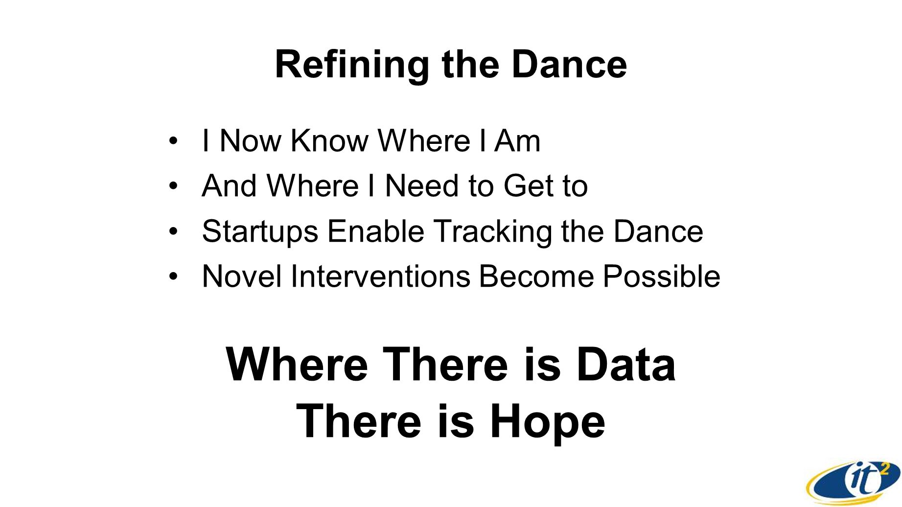Refining the Dance I Now Know Where I Am And Where I Need to Get to Startups Enable Tracking the Dance Novel Interventions Become Possible Where There is Data There is Hope