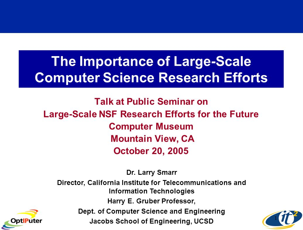 1 The Importance of Large-Scale Computer Science Research Efforts Talk at Public Seminar on Large-Scale NSF Research Efforts for the Future Computer Museum Mountain View, CA October 20, 2005 Dr.