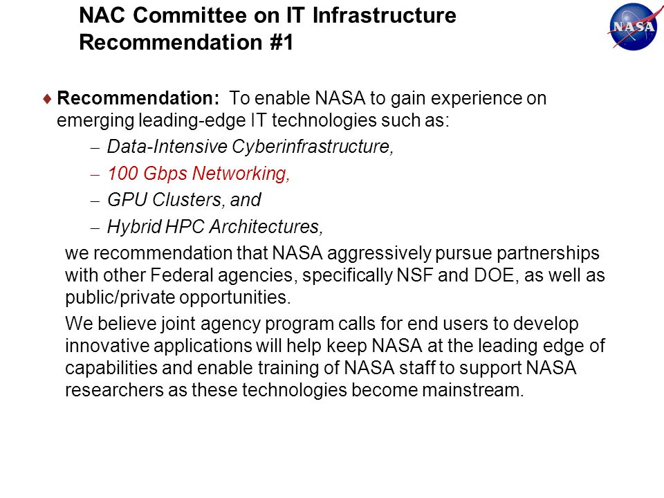 NAC Committee on IT Infrastructure Recommendation #1 Recommendation: To enable NASA to gain experience on emerging leading-edge IT technologies such as: Data-Intensive Cyberinfrastructure, 100 Gbps Networking, GPU Clusters, and Hybrid HPC Architectures, we recommendation that NASA aggressively pursue partnerships with other Federal agencies, specifically NSF and DOE, as well as public/private opportunities.