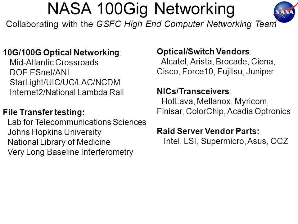 NASA 100Gig Networking Collaborating with the GSFC High End Computer Networking Team 10G/100G Optical Networking: Mid-Atlantic Crossroads DOE ESnet/ANI StarLight/UIC/UC/LAC/NCDM Internet2/National Lambda Rail File Transfer testing: Lab for Telecommunications Sciences Johns Hopkins University National Library of Medicine Very Long Baseline Interferometry Optical/Switch Vendors: Alcatel, Arista, Brocade, Ciena, Cisco, Force10, Fujitsu, Juniper NICs/Transceivers: HotLava, Mellanox, Myricom, Finisar, ColorChip, Acadia Optronics Raid Server Vendor Parts: Intel, LSI, Supermicro, Asus, OCZ