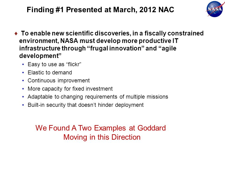 Finding #1 Presented at March, 2012 NAC To enable new scientific discoveries, in a fiscally constrained environment, NASA must develop more productive IT infrastructure through frugal innovation and agile development Easy to use as flickr Elastic to demand Continuous improvement More capacity for fixed investment Adaptable to changing requirements of multiple missions Built-in security that doesnt hinder deployment We Found A Two Examples at Goddard Moving in this Direction