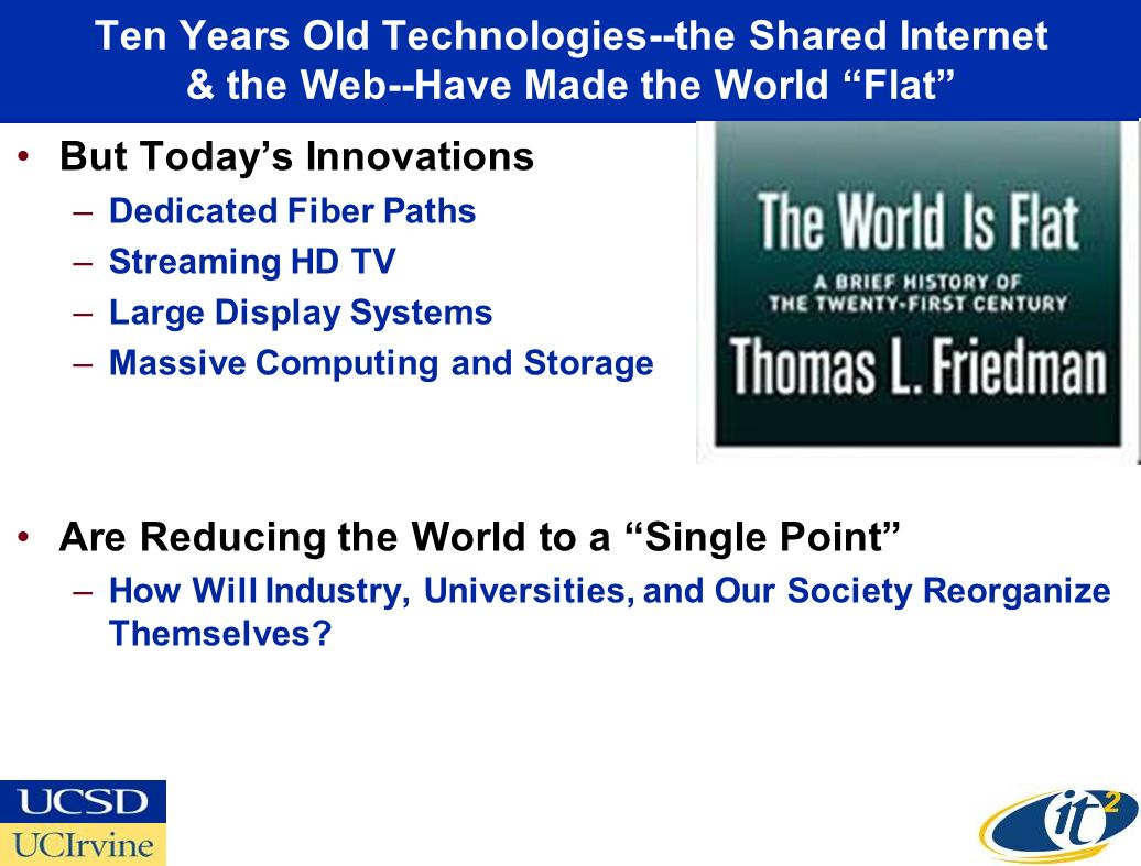 Ten Years Old Technologies--the Shared Internet & the Web--Have Made the World Flat But Todays Innovations –Dedicated Fiber Paths –Streaming HD TV –Large Display Systems –Massive Computing and Storage Are Reducing the World to a Single Point –How Will Industry, Universities, and Our Society Reorganize Themselves