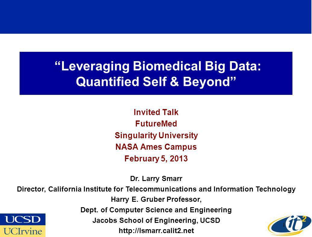 Leveraging Biomedical Big Data: Quantified Self & Beyond Invited Talk FutureMed Singularity University NASA Ames Campus February 5, 2013 Dr.