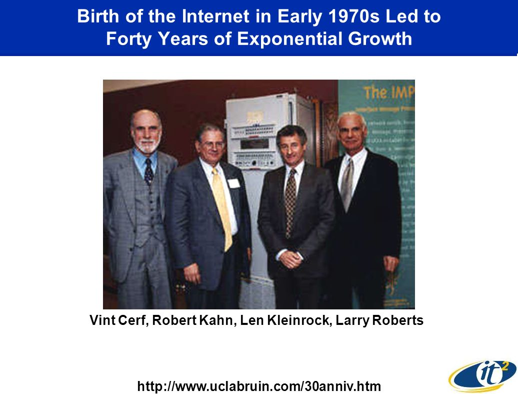 Birth of the Internet in Early 1970s Led to Forty Years of Exponential Growth Vint Cerf, Robert Kahn, Len Kleinrock, Larry Roberts http://www.uclabruin.com/30anniv.htm