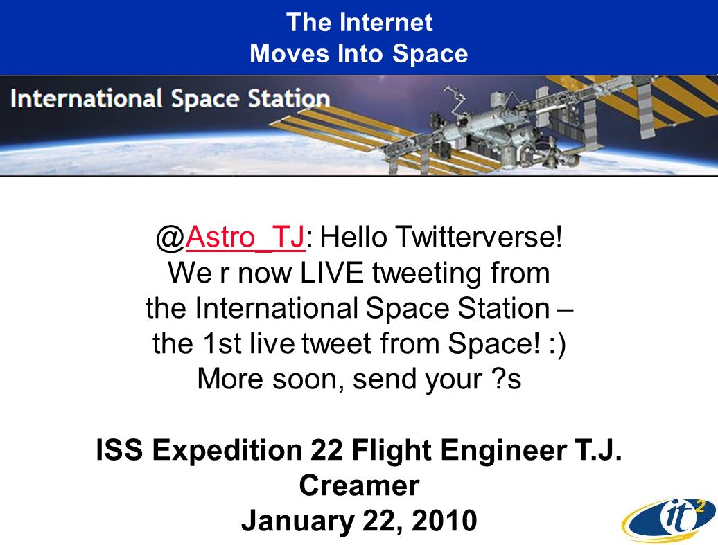 The Internet Moves Into Space @Astro_TJ: Hello Twitterverse! We r now LIVE tweeting from the International Space Station – the 1st live tweet from Spa