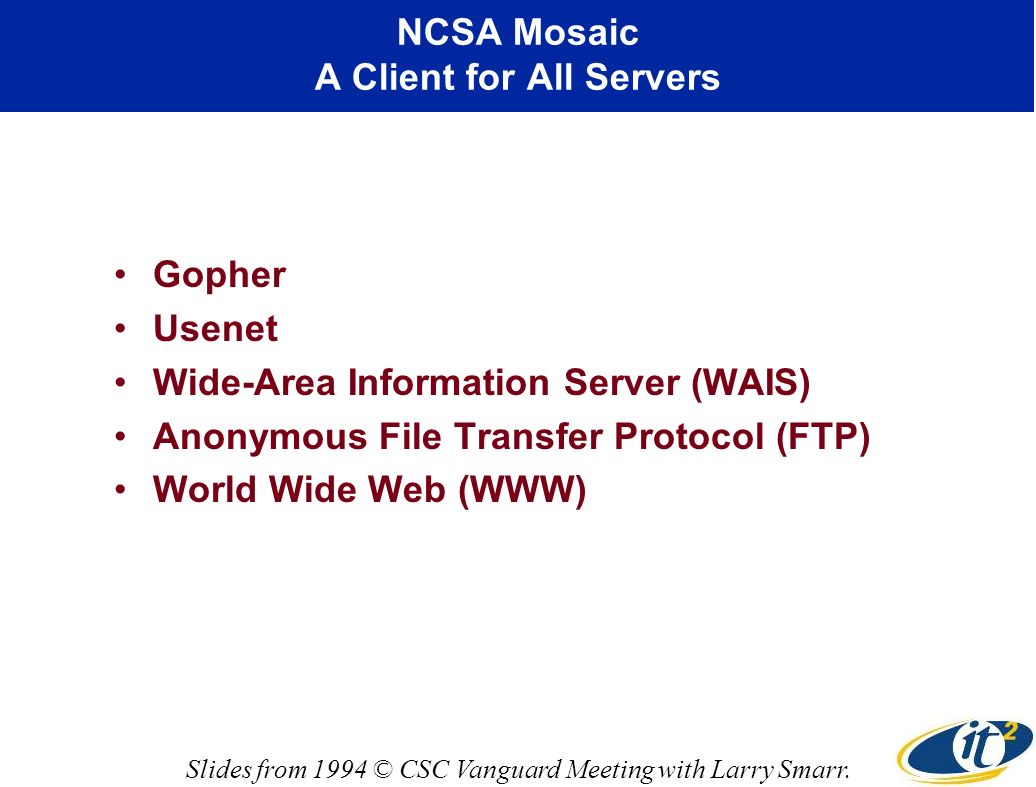 NCSA Mosaic A Client for All Servers Gopher Usenet Wide-Area Information Server (WAIS) Anonymous File Transfer Protocol (FTP) World Wide Web (WWW) Slides from 1994 © CSC Vanguard Meeting with Larry Smarr.