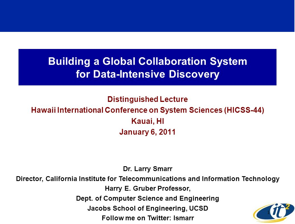 Building a Global Collaboration System for Data-Intensive Discovery Distinguished Lecture Hawaii International Conference on System Sciences (HICSS-44) Kauai, HI January 6, 2011 Dr.