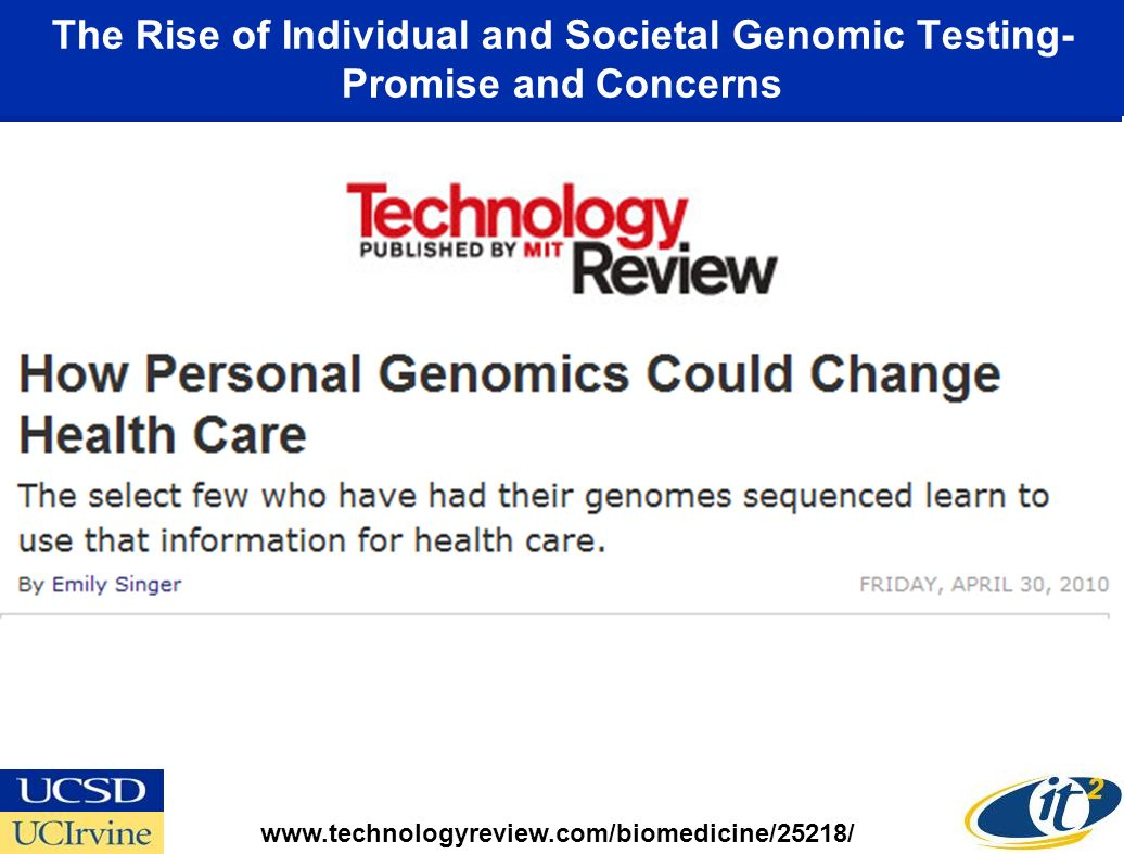 The Rise of Individual and Societal Genomic Testing- Promise and Concerns www.technologyreview.com/biomedicine/25218/