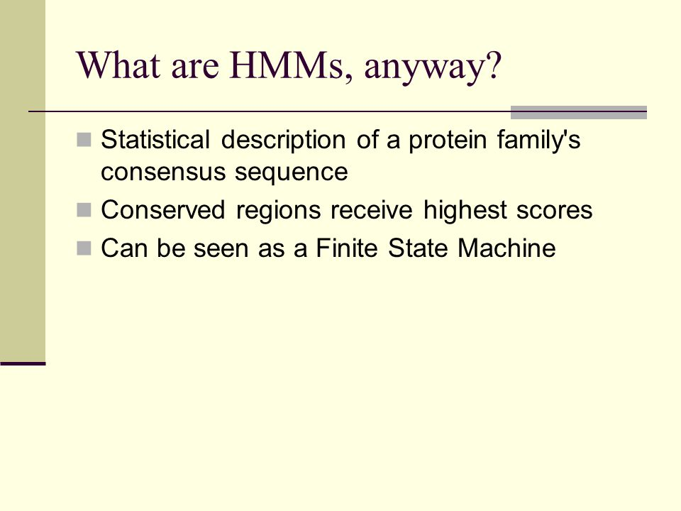 What are HMMs, anyway? Statistical description of a protein family's consensus sequence Conserved regions receive highest scores Can be seen as a Fini