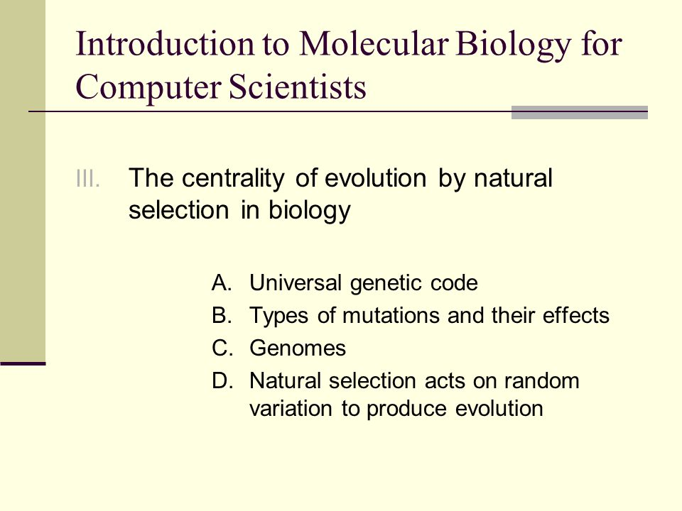 Universal genetic code All living organisms use the same genetic code: CCC encodes proline in all cells All organisms are descended from a common ancestor – all life on earth evolved from a common point of origin The impressive variation in living organisms arose through random changes in nucleotide sequence (mutation) acted upon by natural selection over billions of years