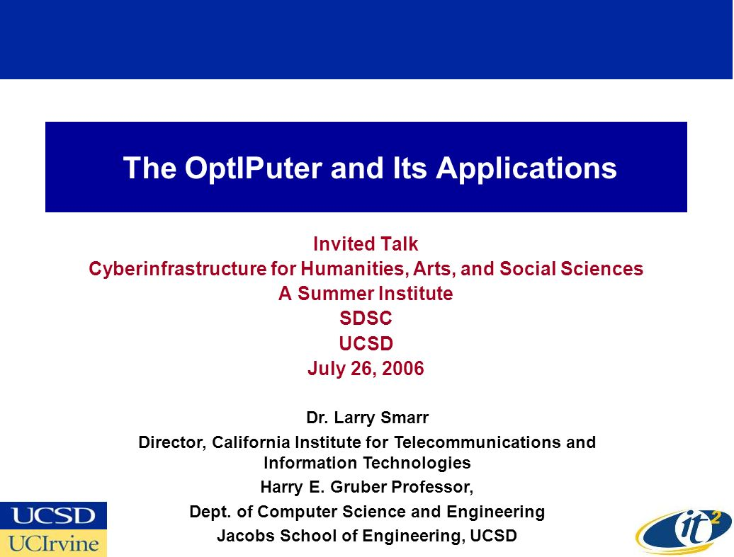 The OptIPuter and Its Applications Invited Talk Cyberinfrastructure for Humanities, Arts, and Social Sciences A Summer Institute SDSC UCSD July 26, 2006 Dr.