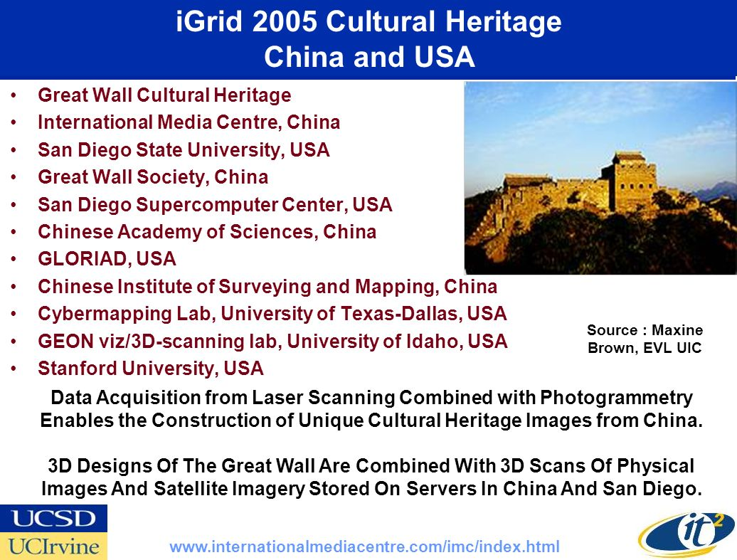 iGrid 2005 Cultural Heritage China and USA Great Wall Cultural Heritage International Media Centre, China San Diego State University, USA Great Wall Society, China San Diego Supercomputer Center, USA Chinese Academy of Sciences, China GLORIAD, USA Chinese Institute of Surveying and Mapping, China Cybermapping Lab, University of Texas-Dallas, USA GEON viz/3D-scanning lab, University of Idaho, USA Stanford University, USA www.internationalmediacentre.com/imc/index.html Data Acquisition from Laser Scanning Combined with Photogrammetry Enables the Construction of Unique Cultural Heritage Images from China.