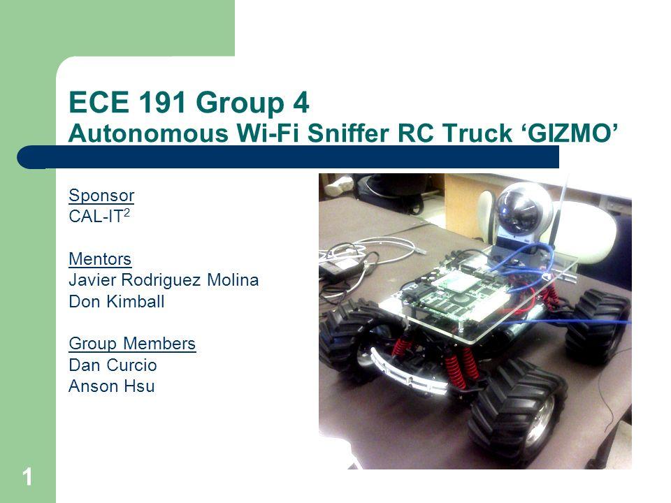 1 ECE 191 Group 4 Autonomous Wi-Fi Sniffer RC Truck GIZMO Sponsor CAL-IT 2 Mentors Javier Rodriguez Molina Don Kimball Group Members Dan Curcio Anson