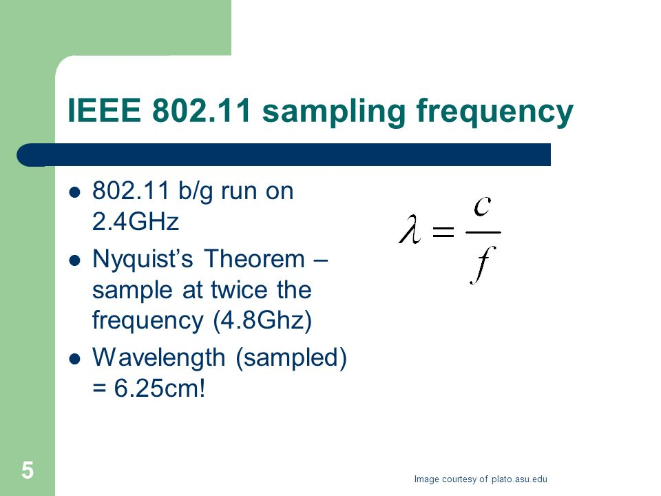 5 IEEE 802.11 sampling frequency 802.11 b/g run on 2.4GHz Nyquists Theorem – sample at twice the frequency (4.8Ghz) Wavelength (sampled) = 6.25cm.