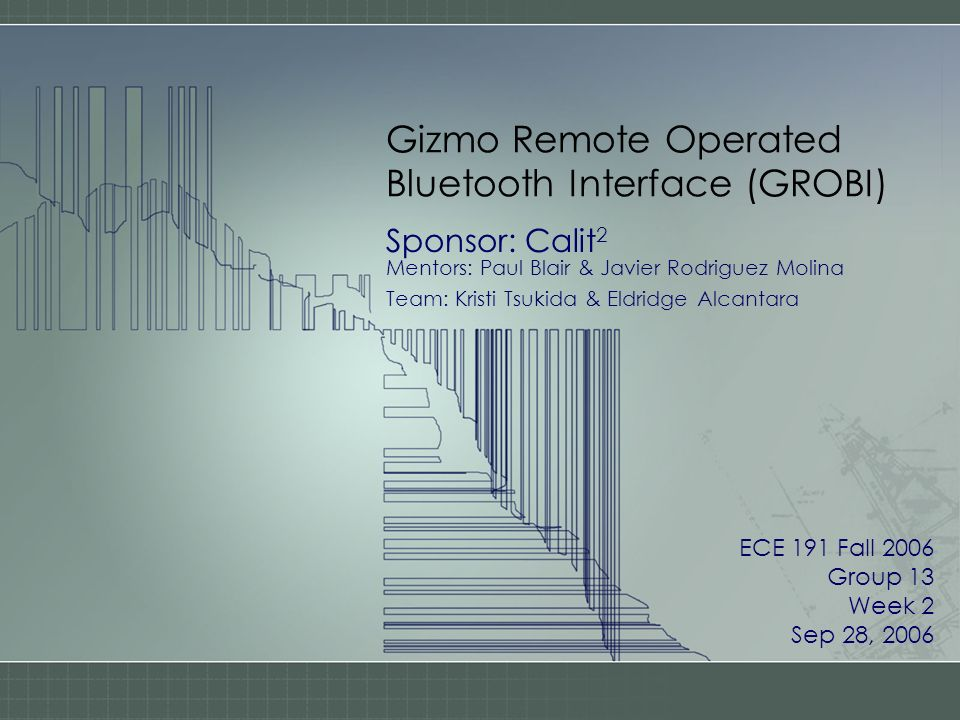 Gizmo Remote Operated Bluetooth Interface (GROBI) Sponsor: Calit 2 Mentors: Paul Blair & Javier Rodriguez Molina Team: Kristi Tsukida & Eldridge Alcantara ECE 191 Fall 2006 Group 13 Week 2 Sep 28, 2006
