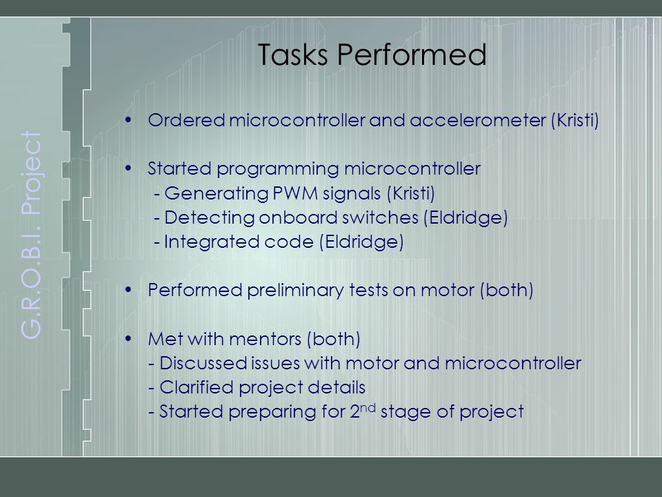 G.R.O.B.I. Project Tasks Performed Ordered microcontroller and accelerometer (Kristi) Started programming microcontroller - Generating PWM signals (Kr