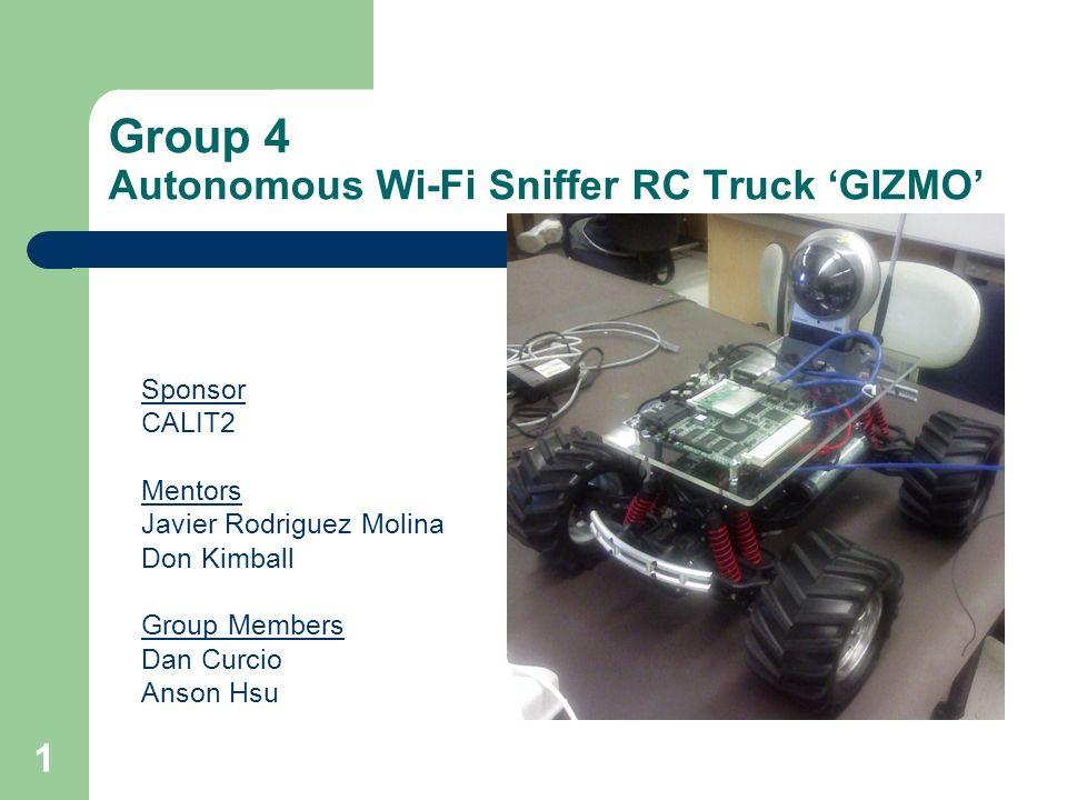 1 Group 4 Autonomous Wi-Fi Sniffer RC Truck GIZMO Sponsor CALIT2 Mentors Javier Rodriguez Molina Don Kimball Group Members Dan Curcio Anson Hsu