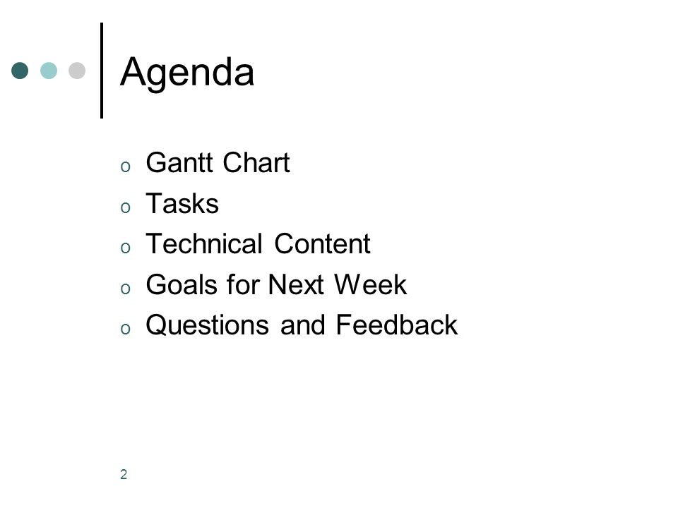 2 Agenda o Gantt Chart o Tasks o Technical Content o Goals for Next Week o Questions and Feedback