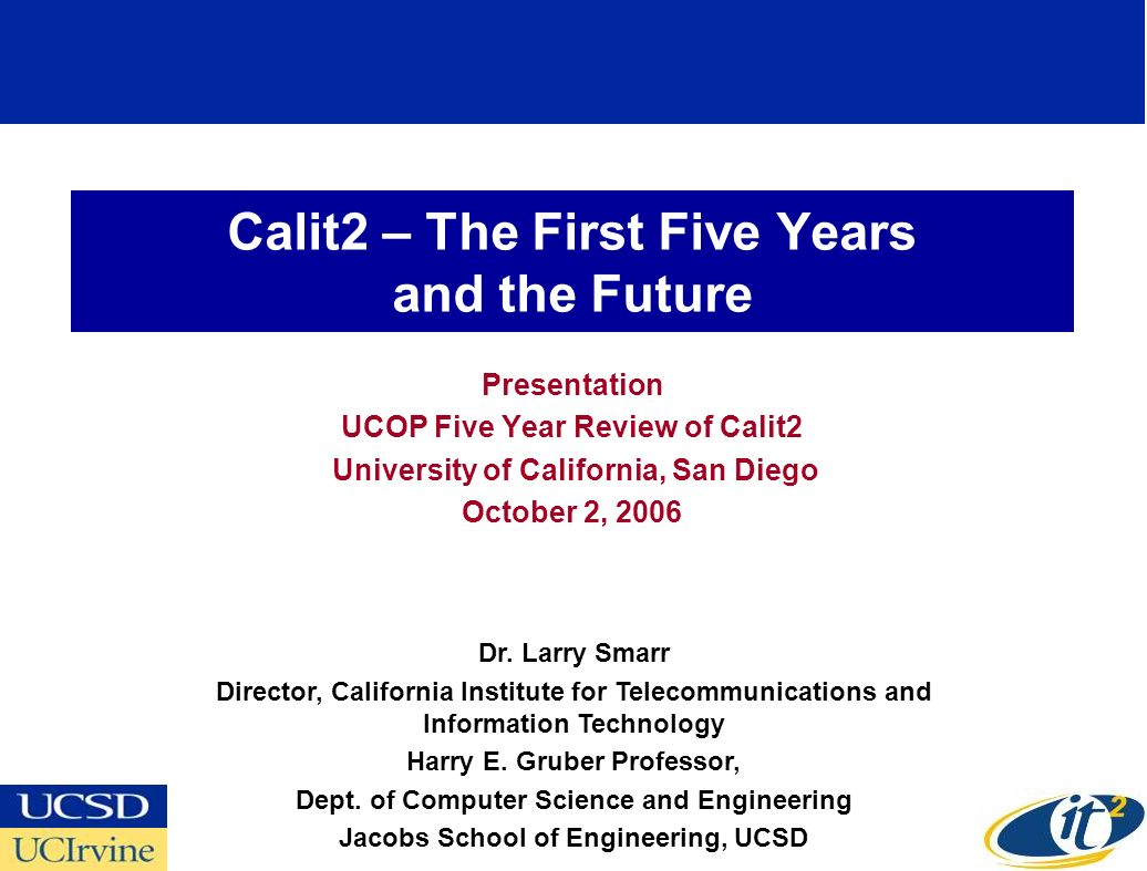 Calit2 – The First Five Years and the Future Presentation UCOP Five Year Review of Calit2 University of California, San Diego October 2, 2006 Dr. Larr