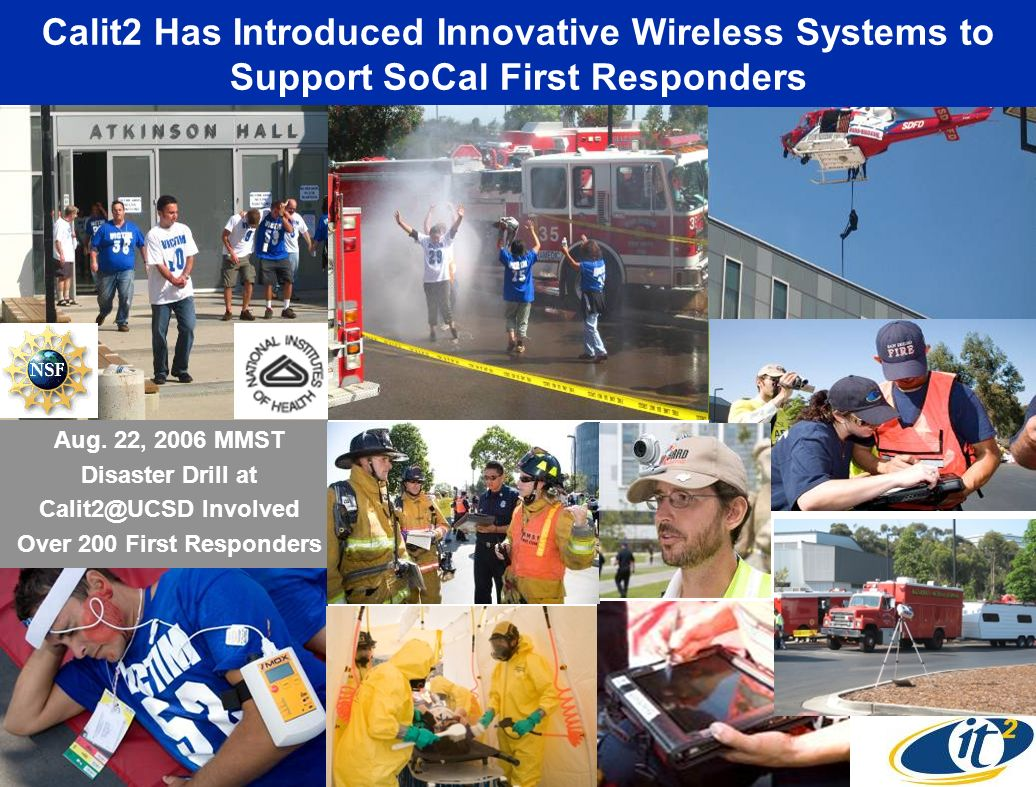 Calit2 Has Introduced Innovative Wireless Systems to Support SoCal First Responders Aug. 22, 2006 MMST Disaster Drill at Calit2@UCSD Involved Over 200