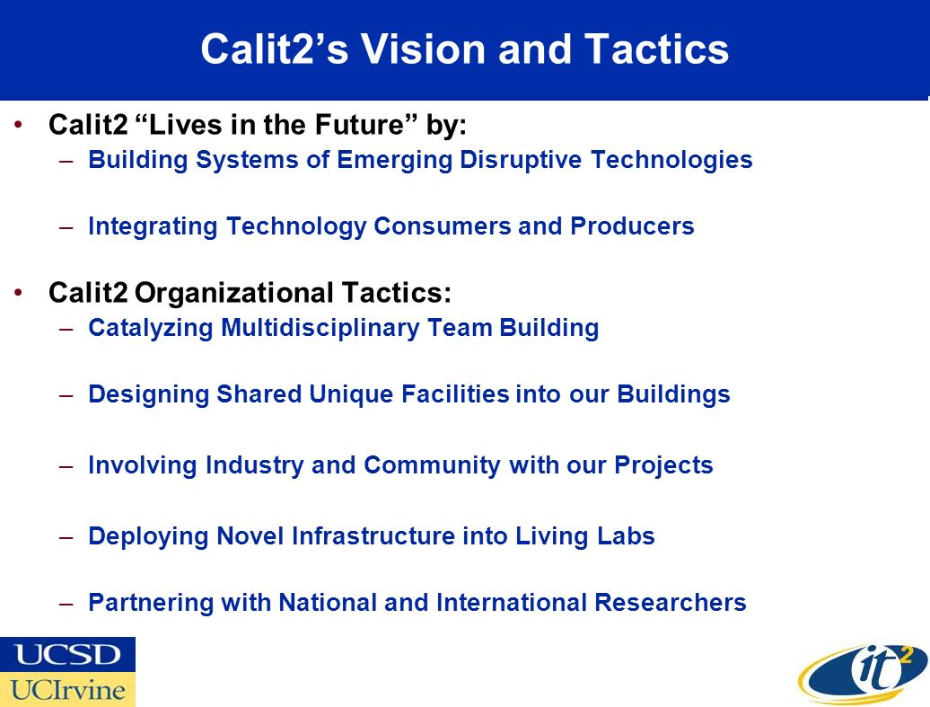 Calit2s Vision and Tactics Calit2 Lives in the Future by: –Building Systems of Emerging Disruptive Technologies –Integrating Technology Consumers and