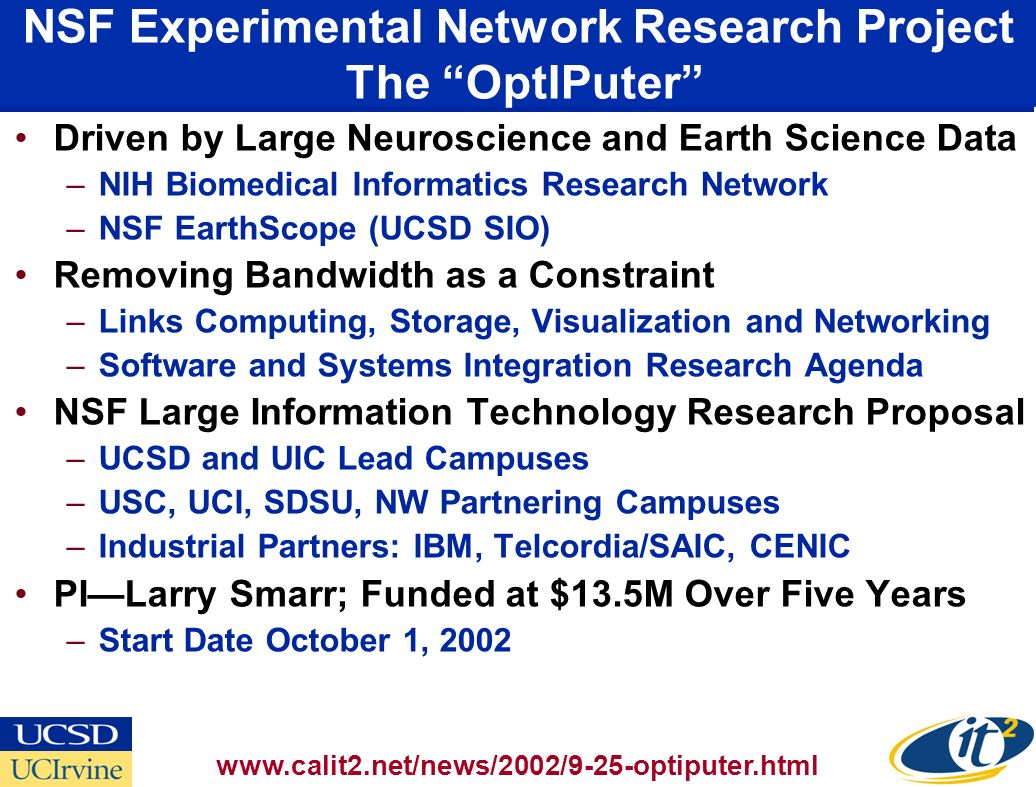 NSF Experimental Network Research Project The OptIPuter Driven by Large Neuroscience and Earth Science Data –NIH Biomedical Informatics Research Network –NSF EarthScope (UCSD SIO) Removing Bandwidth as a Constraint –Links Computing, Storage, Visualization and Networking –Software and Systems Integration Research Agenda NSF Large Information Technology Research Proposal –UCSD and UIC Lead Campuses –USC, UCI, SDSU, NW Partnering Campuses –Industrial Partners: IBM, Telcordia/SAIC, CENIC PILarry Smarr; Funded at $13.5M Over Five Years –Start Date October 1,