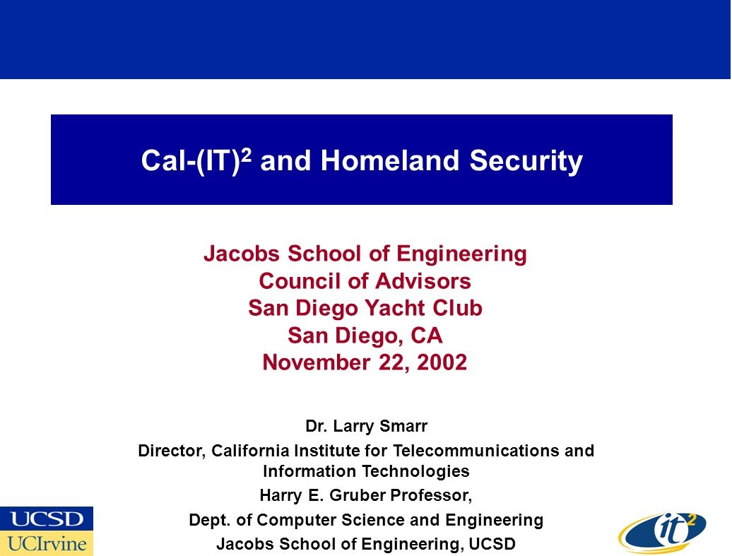 Cal-(IT) 2 and Homeland Security Jacobs School of Engineering Council of Advisors San Diego Yacht Club San Diego, CA November 22, 2002 Dr.