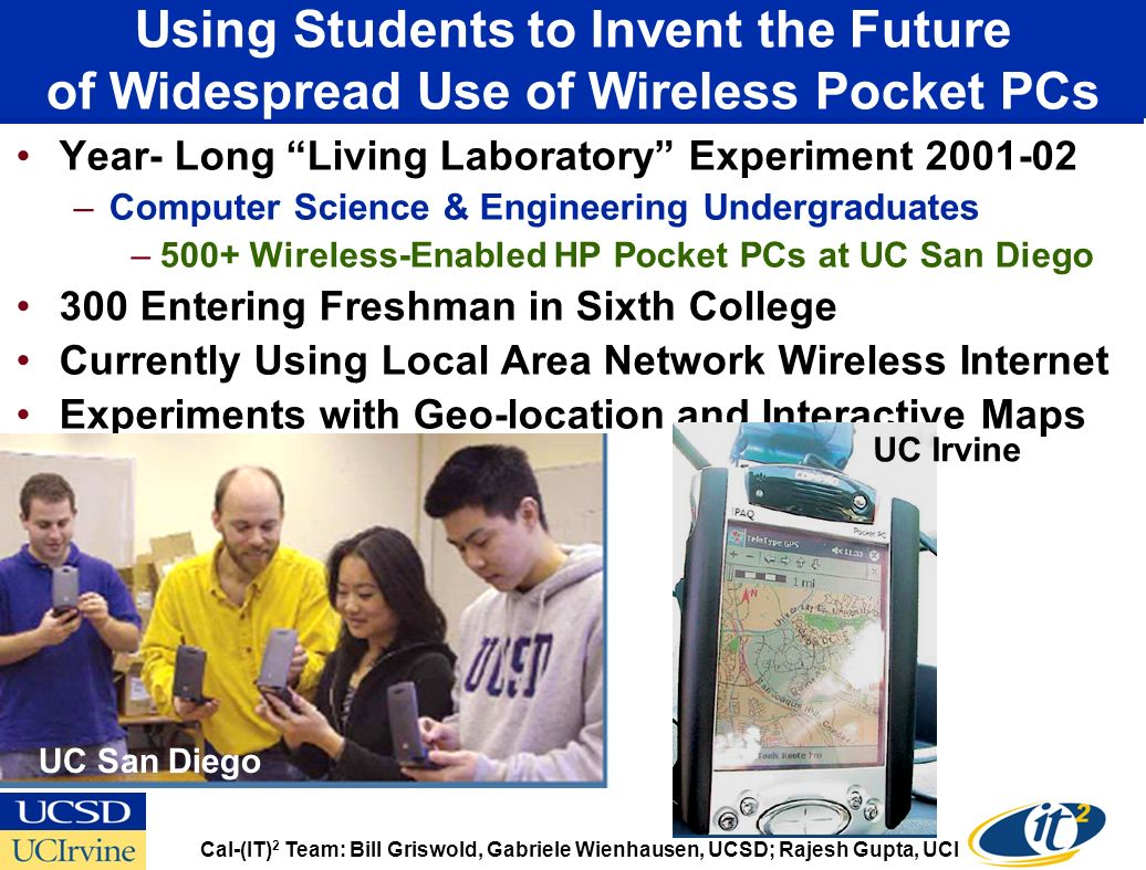 Using Students to Invent the Future of Widespread Use of Wireless Pocket PCs Year- Long Living Laboratory Experiment –Computer Science & Engineering Undergraduates –500+ Wireless-Enabled HP Pocket PCs at UC San Diego 300 Entering Freshman in Sixth College Currently Using Local Area Network Wireless Internet Experiments with Geo-location and Interactive Maps Cal-(IT) 2 Team: Bill Griswold, Gabriele Wienhausen, UCSD; Rajesh Gupta, UCI UC San Diego UC Irvine