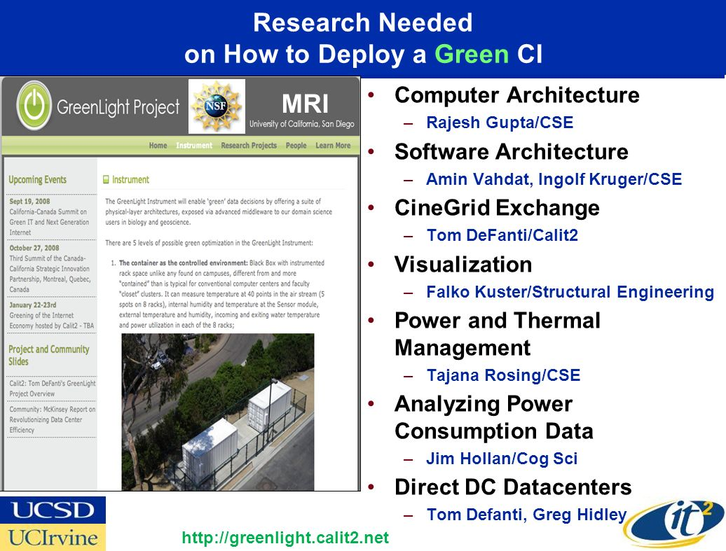 Research Needed on How to Deploy a Green CI Computer Architecture –Rajesh Gupta/CSE Software Architecture –Amin Vahdat, Ingolf Kruger/CSE CineGrid Exchange –Tom DeFanti/Calit2 Visualization –Falko Kuster/Structural Engineering Power and Thermal Management –Tajana Rosing/CSE Analyzing Power Consumption Data –Jim Hollan/Cog Sci Direct DC Datacenters –Tom Defanti, Greg Hidley http://greenlight.calit2.net MRI