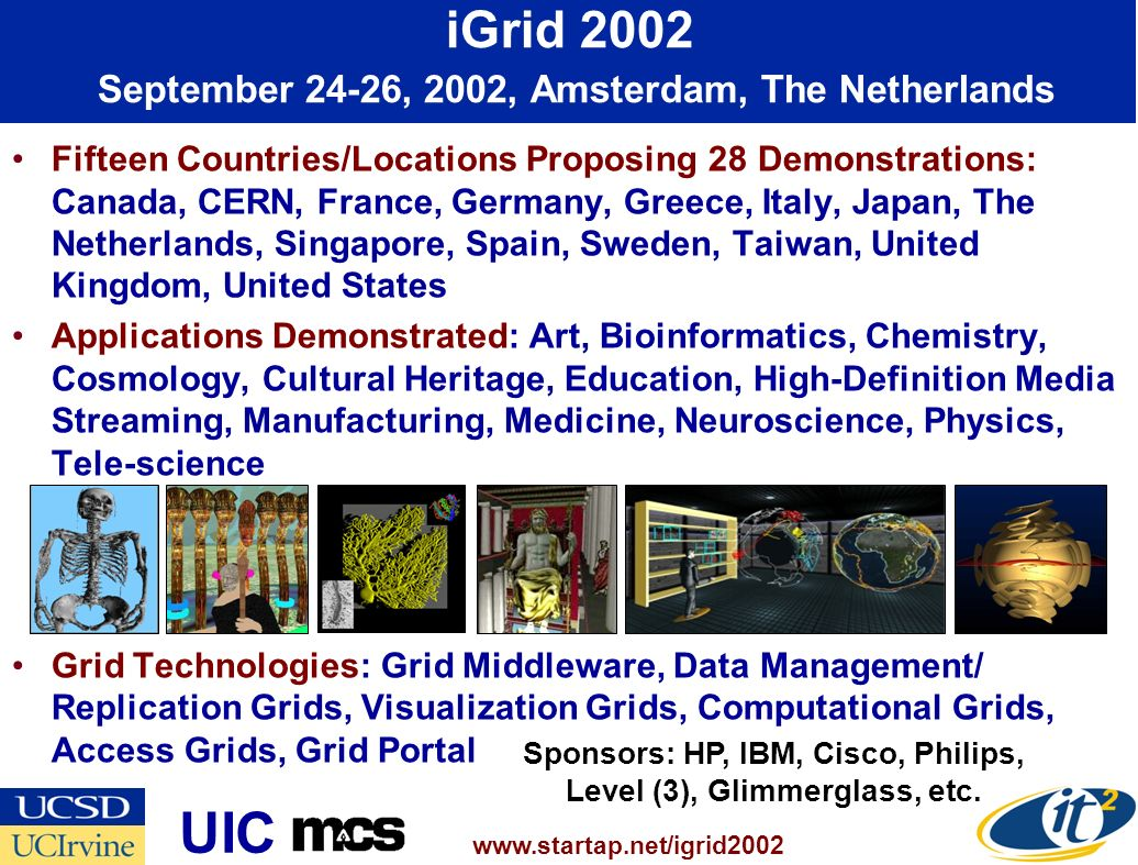 Fifteen Countries/Locations Proposing 28 Demonstrations: Canada, CERN, France, Germany, Greece, Italy, Japan, The Netherlands, Singapore, Spain, Sweden, Taiwan, United Kingdom, United States Applications Demonstrated: Art, Bioinformatics, Chemistry, Cosmology, Cultural Heritage, Education, High-Definition Media Streaming, Manufacturing, Medicine, Neuroscience, Physics, Tele-science Grid Technologies: Grid Middleware, Data Management/ Replication Grids, Visualization Grids, Computational Grids, Access Grids, Grid Portal iGrid 2002 September 24-26, 2002, Amsterdam, The Netherlands   UIC Sponsors: HP, IBM, Cisco, Philips, Level (3), Glimmerglass, etc.