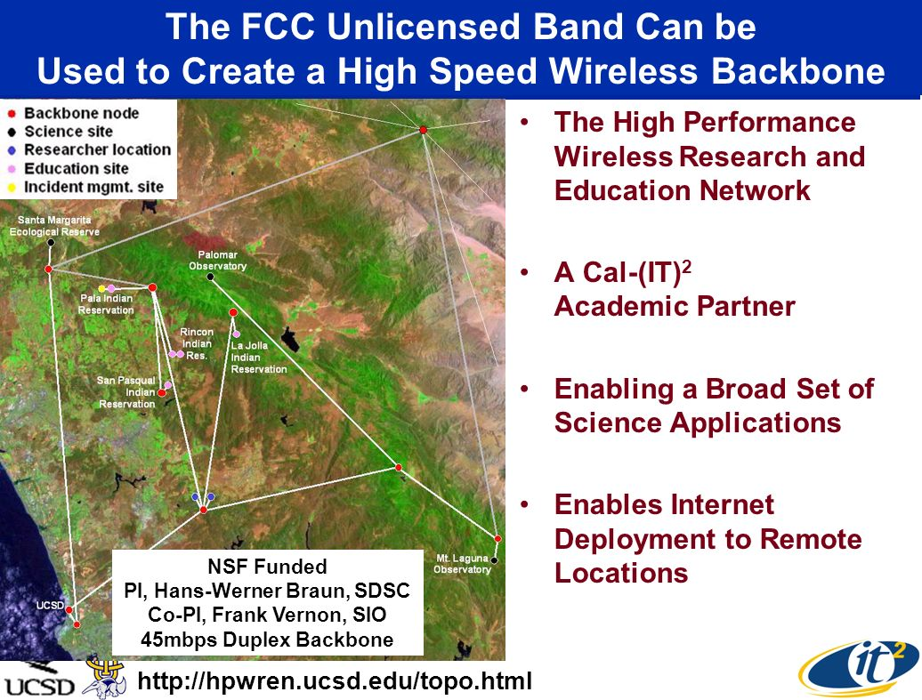 The FCC Unlicensed Band Can be Used to Create a High Speed Wireless Backbone The High Performance Wireless Research and Education Network A Cal-(IT) 2 Academic Partner Enabling a Broad Set of Science Applications Enables Internet Deployment to Remote Locations http://hpwren.ucsd.edu/topo.html NSF Funded PI, Hans-Werner Braun, SDSC Co-PI, Frank Vernon, SIO 45mbps Duplex Backbone