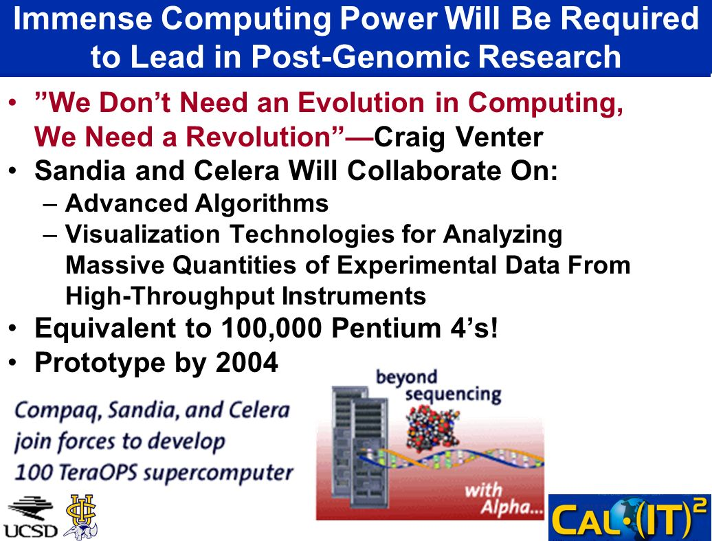 Immense Computing Power Will Be Required to Lead in Post-Genomic Research We Dont Need an Evolution in Computing, We Need a RevolutionCraig Venter Sandia and Celera Will Collaborate On: –Advanced Algorithms –Visualization Technologies for Analyzing Massive Quantities of Experimental Data From High-Throughput Instruments Equivalent to 100,000 Pentium 4s.