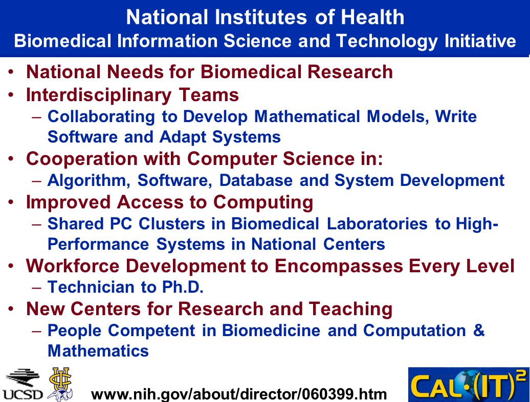 National Institutes of Health Biomedical Information Science and Technology Initiative National Needs for Biomedical Research Interdisciplinary Teams –Collaborating to Develop Mathematical Models, Write Software and Adapt Systems Cooperation with Computer Science in: –Algorithm, Software, Database and System Development Improved Access to Computing –Shared PC Clusters in Biomedical Laboratories to High- Performance Systems in National Centers Workforce Development to Encompasses Every Level –Technician to Ph.D.