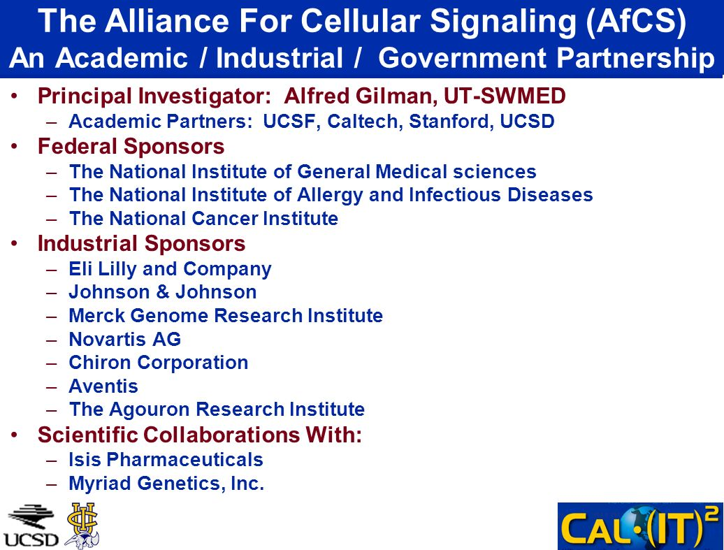 The Alliance For Cellular Signaling (AfCS) An Academic / Industrial / Government Partnership Principal Investigator: Alfred Gilman, UT-SWMED –Academic Partners: UCSF, Caltech, Stanford, UCSD Federal Sponsors –The National Institute of General Medical sciences –The National Institute of Allergy and Infectious Diseases –The National Cancer Institute Industrial Sponsors –Eli Lilly and Company –Johnson & Johnson –Merck Genome Research Institute –Novartis AG –Chiron Corporation –Aventis –The Agouron Research Institute Scientific Collaborations With: –Isis Pharmaceuticals –Myriad Genetics, Inc.
