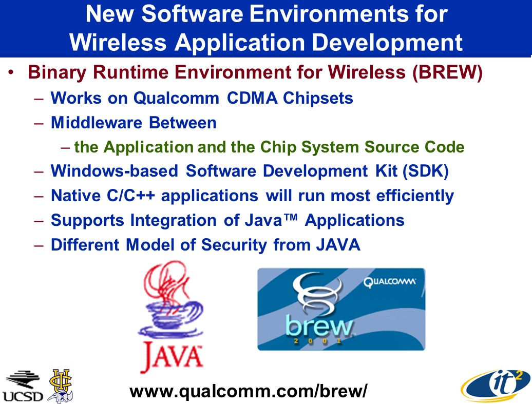 New Software Environments for Wireless Application Development Binary Runtime Environment for Wireless (BREW) –Works on Qualcomm CDMA Chipsets –Middleware Between –the Application and the Chip System Source Code –Windows-based Software Development Kit (SDK) –Native C/C++ applications will run most efficiently –Supports Integration of Java Applications –Different Model of Security from JAVA www.qualcomm.com/brew/