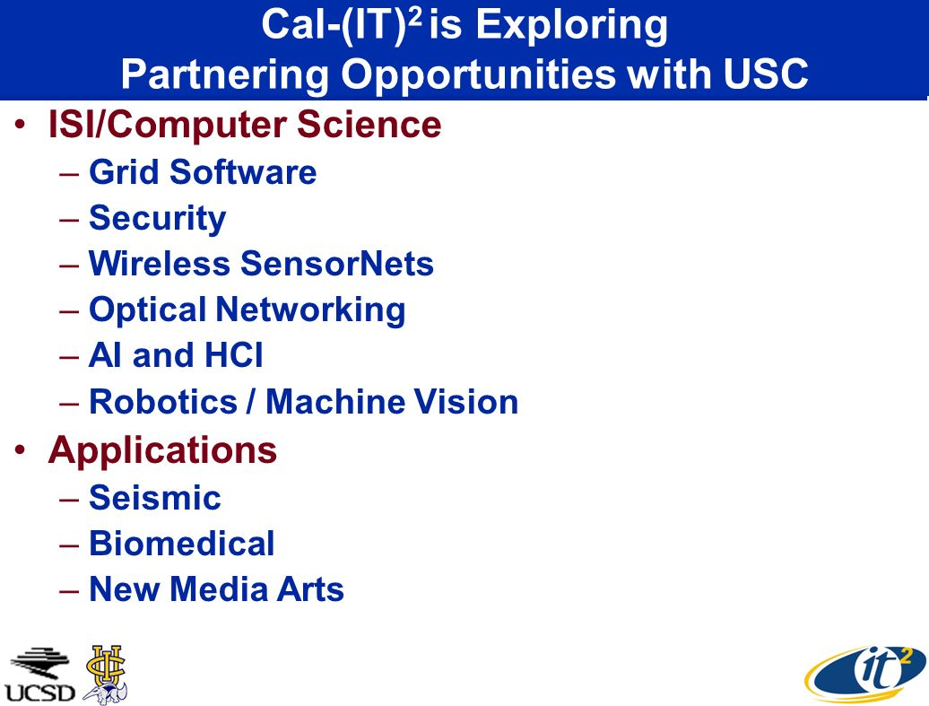 Cal-(IT) 2 is Exploring Partnering Opportunities with USC ISI/Computer Science –Grid Software –Security –Wireless SensorNets –Optical Networking –AI and HCI –Robotics / Machine Vision Applications –Seismic –Biomedical –New Media Arts