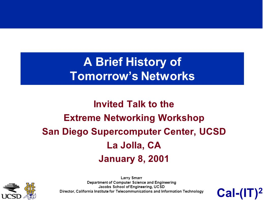 Cal-(IT) 2 A Brief History of Tomorrows Networks Invited Talk to the Extreme Networking Workshop San Diego Supercomputer Center, UCSD La Jolla, CA January 8, 2001 Larry Smarr Department of Computer Science and Engineering Jacobs School of Engineering, UCSD Director, California Institute for Telecommunications and Information Technology