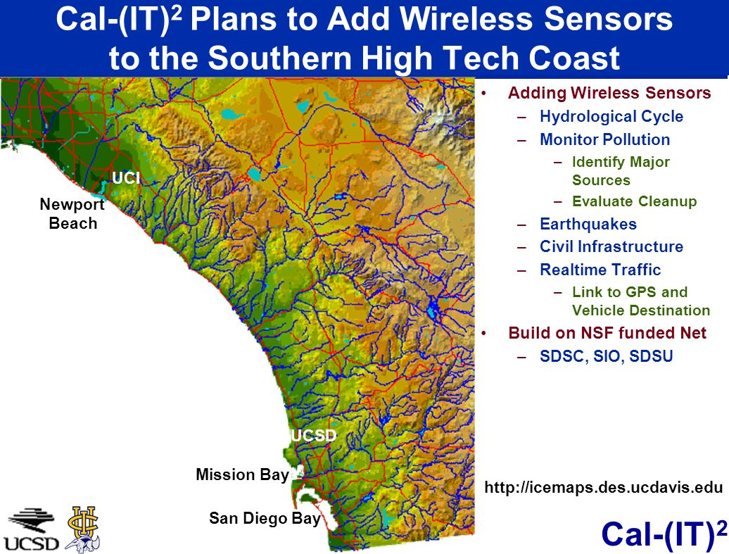 Cal-(IT) 2 Cal-(IT) 2 Plans to Add Wireless Sensors to the Southern High Tech Coast Adding Wireless Sensors –Hydrological Cycle –Monitor Pollution –Identify Major Sources –Evaluate Cleanup –Earthquakes –Civil Infrastructure –Realtime Traffic –Link to GPS and Vehicle Destination Build on NSF funded Net –SDSC, SIO, SDSU Newport Beach Mission Bay San Diego Bay UCSD UCI http://icemaps.des.ucdavis.edu