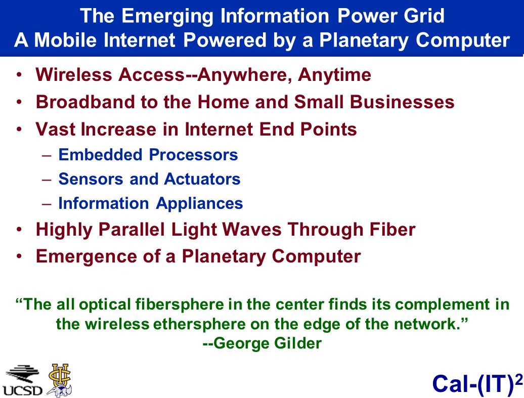 Cal-(IT) 2 Wireless Access--Anywhere, Anytime Broadband to the Home and Small Businesses Vast Increase in Internet End Points –Embedded Processors –Sensors and Actuators –Information Appliances Highly Parallel Light Waves Through Fiber Emergence of a Planetary Computer The all optical fibersphere in the center finds its complement in the wireless ethersphere on the edge of the network.
