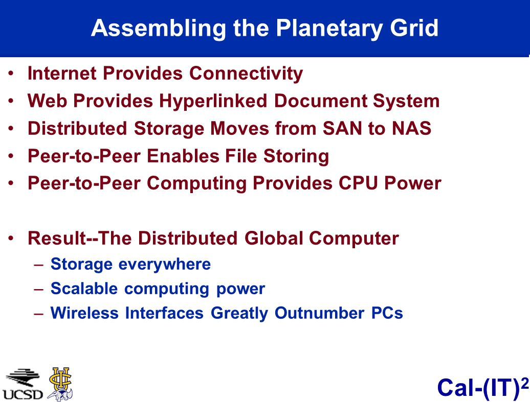 Cal-(IT) 2 Assembling the Planetary Grid Internet Provides Connectivity Web Provides Hyperlinked Document System Distributed Storage Moves from SAN to NAS Peer-to-Peer Enables File Storing Peer-to-Peer Computing Provides CPU Power Result--The Distributed Global Computer –Storage everywhere –Scalable computing power –Wireless Interfaces Greatly Outnumber PCs