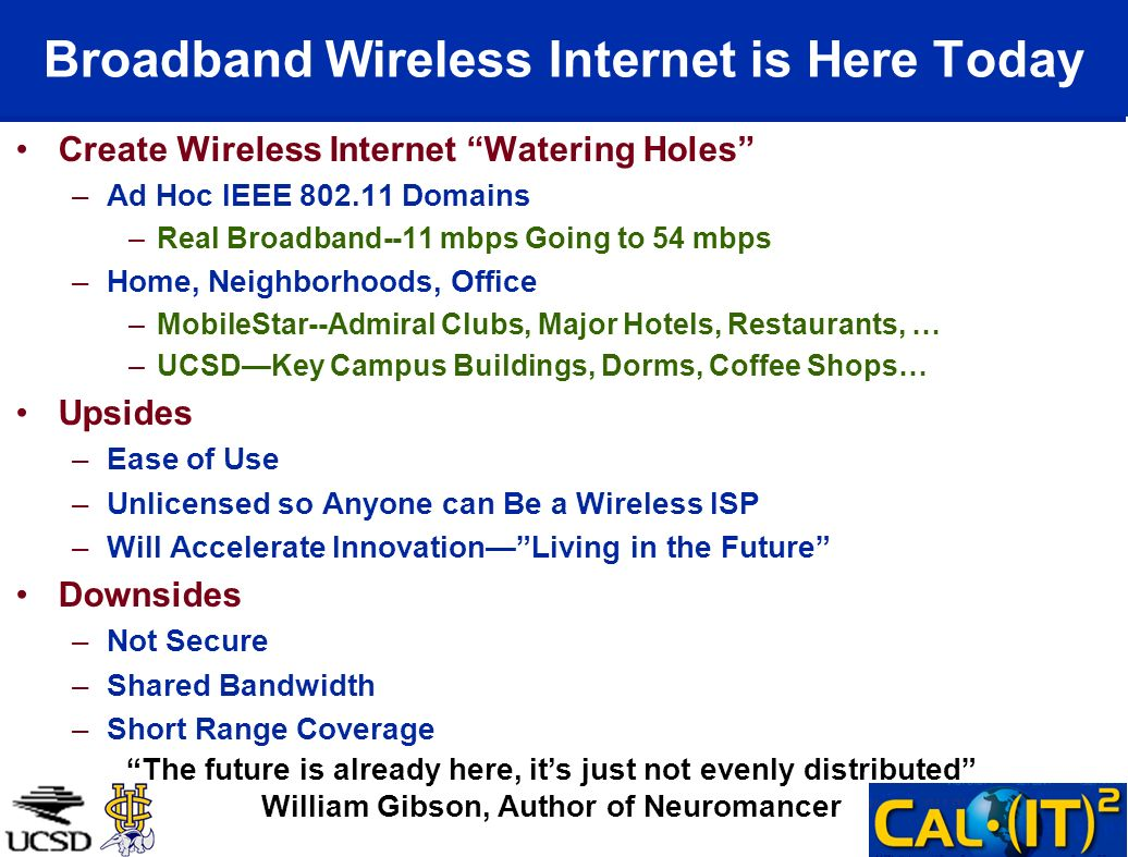 Broadband Wireless Internet is Here Today Create Wireless Internet Watering Holes –Ad Hoc IEEE 802.11 Domains –Real Broadband--11 mbps Going to 54 mbps –Home, Neighborhoods, Office –MobileStar--Admiral Clubs, Major Hotels, Restaurants, … –UCSDKey Campus Buildings, Dorms, Coffee Shops… Upsides –Ease of Use –Unlicensed so Anyone can Be a Wireless ISP –Will Accelerate InnovationLiving in the Future Downsides –Not Secure –Shared Bandwidth –Short Range Coverage The future is already here, its just not evenly distributed William Gibson, Author of Neuromancer