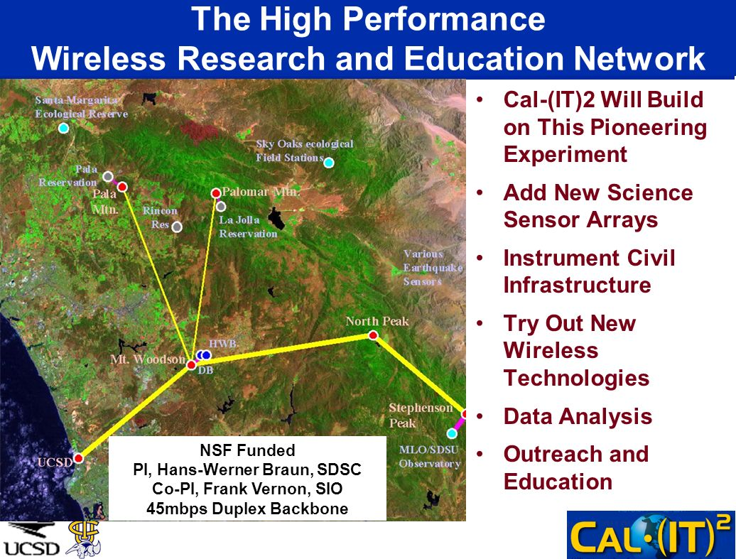 The High Performance Wireless Research and Education Network Cal-(IT)2 Will Build on This Pioneering Experiment Add New Science Sensor Arrays Instrument Civil Infrastructure Try Out New Wireless Technologies Data Analysis Outreach and Education NSF Funded PI, Hans-Werner Braun, SDSC Co-PI, Frank Vernon, SIO 45mbps Duplex Backbone