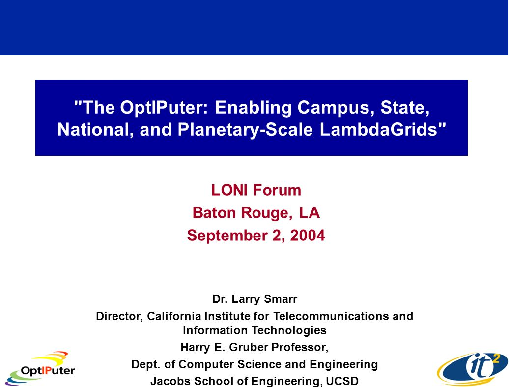 The OptIPuter: Enabling Campus, State, National, and Planetary-Scale LambdaGrids LONI Forum Baton Rouge, LA September 2, 2004 Dr.