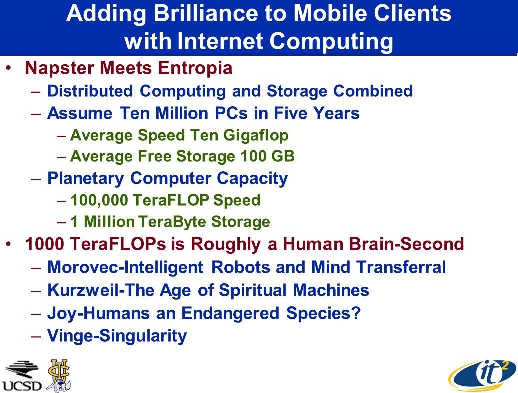 Adding Brilliance to Mobile Clients with Internet Computing Napster Meets Entropia –Distributed Computing and Storage Combined –Assume Ten Million PCs